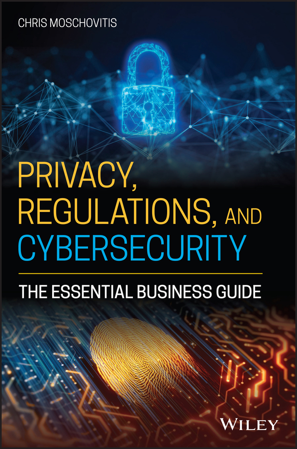 Privacy, Regulations, and Cybersecurity: The Essential Business Guide